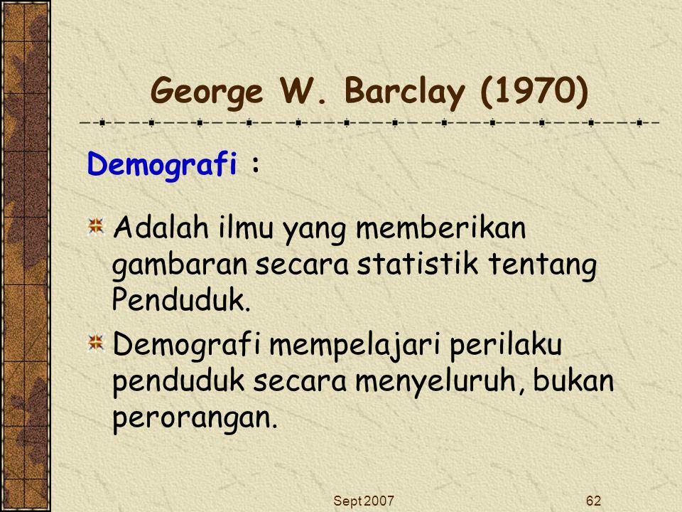 Sept 200762 George W. Barclay (1970) Demografi : Adalah ilmu yang memberikan gambaran secara statistik tentang Penduduk. Demografi mempelajari perilak