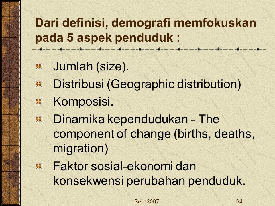 Sept 200764 Dari definisi, demografi memfokuskan pada 5 aspek penduduk : Jumlah (size). Distribusi (Geographic distribution) Komposisi. Dinamika kepen