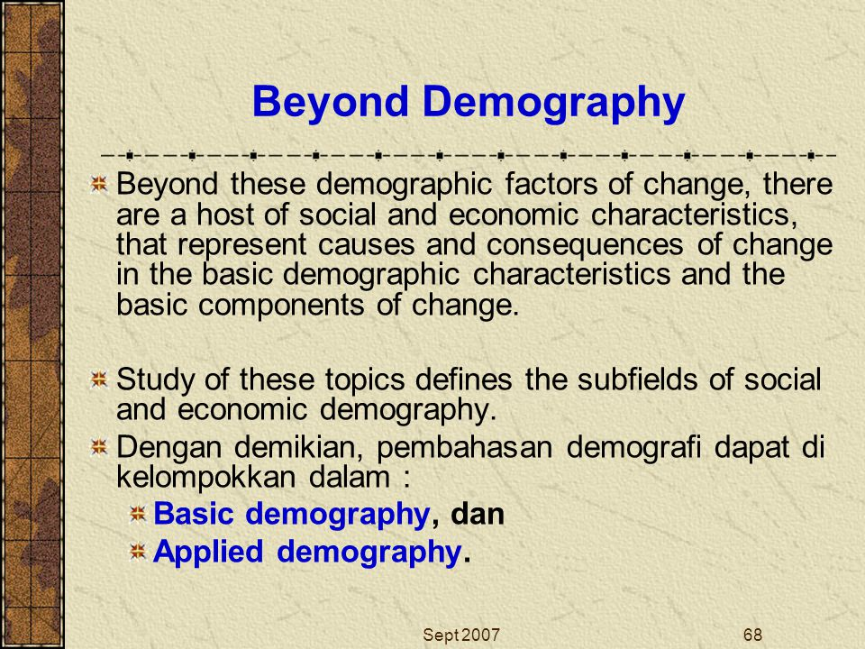 Sept 200768 Beyond Demography Beyond these demographic factors of change, there are a host of social and economic characteristics, that represent caus