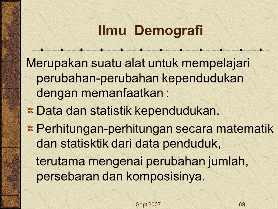 Sept 200769 Ilmu Demografi Merupakan suatu alat untuk mempelajari perubahan-perubahan kependudukan dengan memanfaatkan : Data dan statistik kependuduk