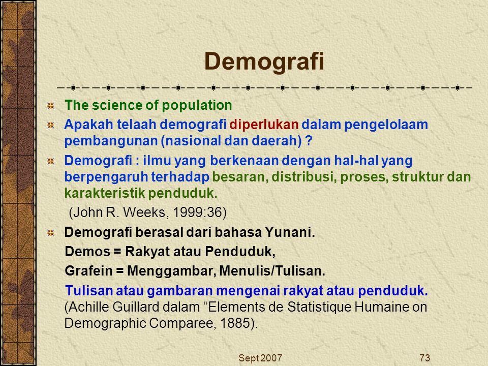 Sept 200773 Demografi The science of population Apakah telaah demografi diperlukan dalam pengelolaam pembangunan (nasional dan daerah) ? Demografi : i