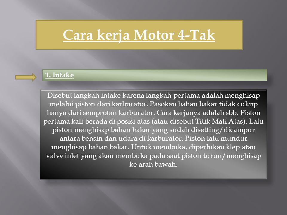 Cara kerja Motor 4-Tak 1. Intake Disebut langkah intake karena langkah pertama adalah menghisap melalui piston dari karburator. Pasokan bahan bakar ti
