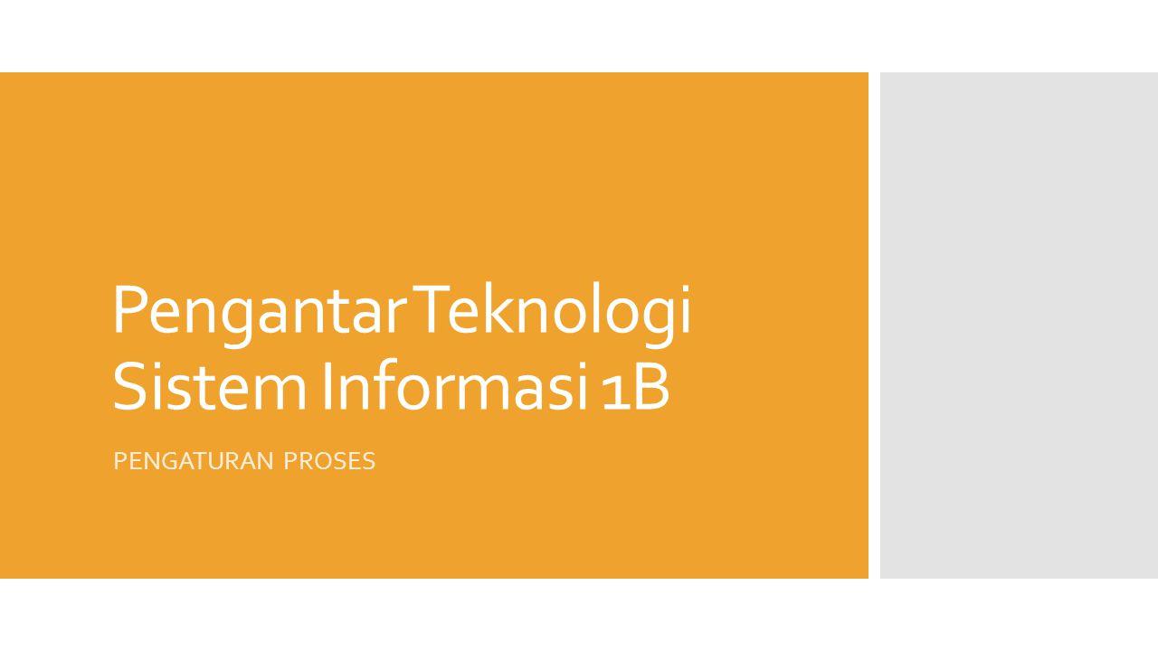 Pengantar Teknologi Sistem Informasi 1B PENGATURAN PROSES