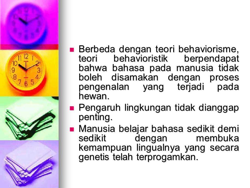 Berbeda dengan teori behaviorisme, teori behavioristik berpendapat bahwa bahasa pada manusia tidak boleh disamakan dengan proses pengenalan yang terja