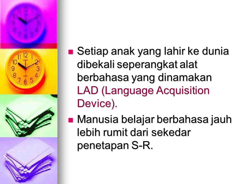 Setiap anak yang lahir ke dunia dibekali seperangkat alat berbahasa yang dinamakan LAD (Language Acquisition Device). Setiap anak yang lahir ke dunia