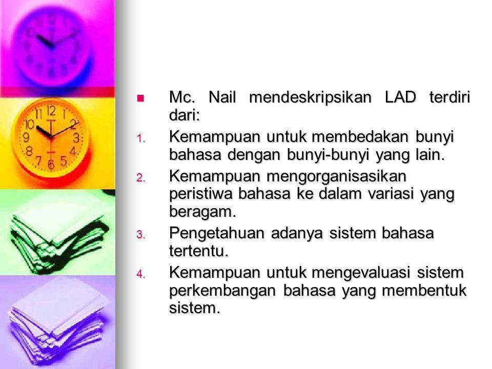 Mc. Nail mendeskripsikan LAD terdiri dari: Mc. Nail mendeskripsikan LAD terdiri dari: 1. Kemampuan untuk membedakan bunyi bahasa dengan bunyi-bunyi ya