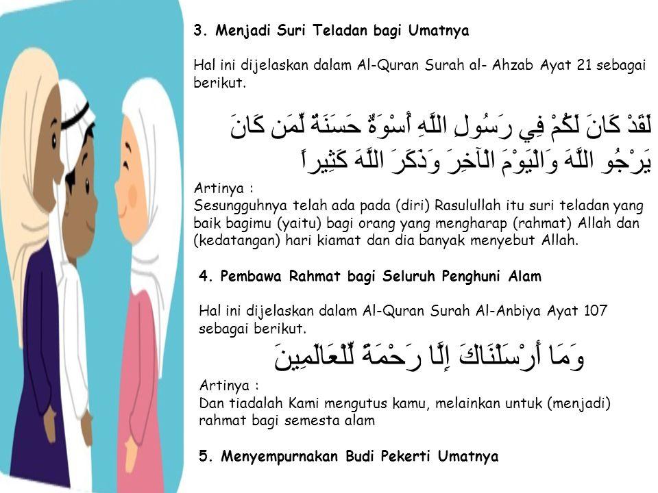 3. Menjadi Suri Teladan bagi Umatnya Hal ini dijelaskan dalam Al-Quran Surah al- Ahzab Ayat 21 sebagai berikut. لَقَدْ كَانَ لَكُمْ فِي رَسُولِ اللَّه