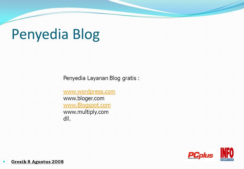 Penyedia Blog Penyedia Layanan Blog gratis : www.wordpress.com www.bloger.com www.Blogspot.com www.multiply.com dll. Gresik 8 Agustus 2008