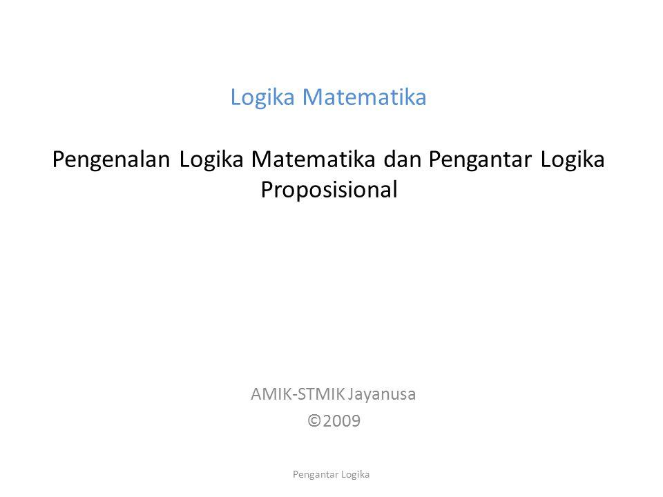 Logika Matematika Pengenalan Logika Matematika dan Pengantar Logika Proposisional AMIK-STMIK Jayanusa ©2009 Pengantar Logika