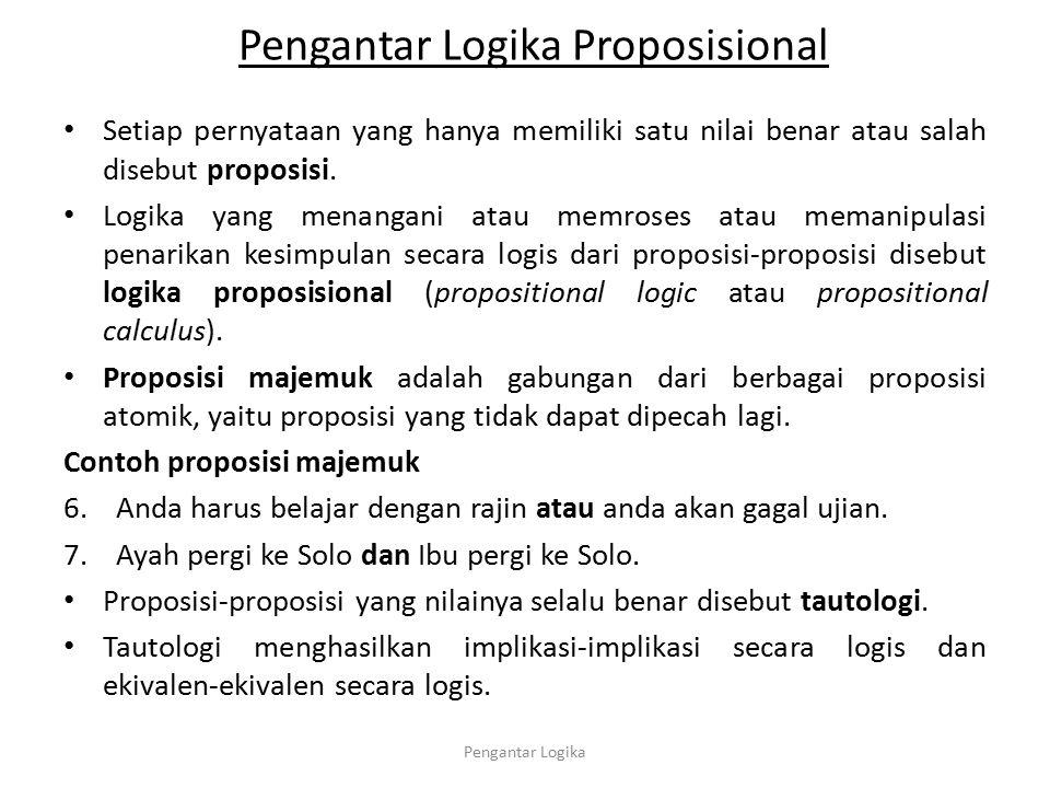 Pengantar Logika Proposisional Setiap pernyataan yang hanya memiliki satu nilai benar atau salah disebut proposisi. Logika yang menangani atau memrose