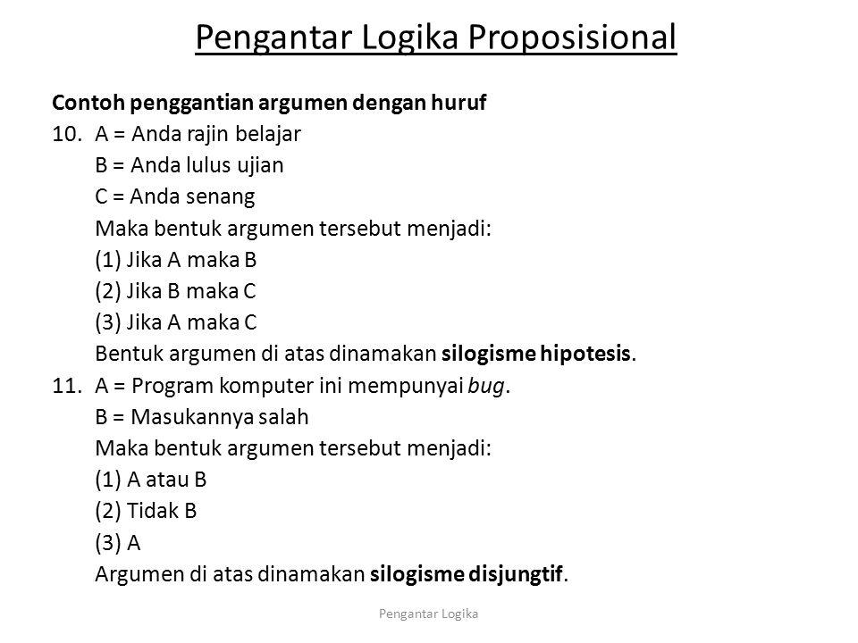 Pengantar Logika Proposisional Contoh penggantian argumen dengan huruf 10.A = Anda rajin belajar B = Anda lulus ujian C = Anda senang Maka bentuk argu