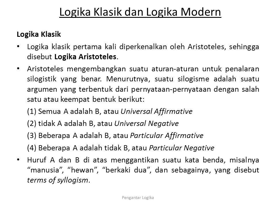 Logika Klasik dan Logika Modern Logika Klasik Logika klasik pertama kali diperkenalkan oleh Aristoteles, sehingga disebut Logika Aristoteles. Aristote