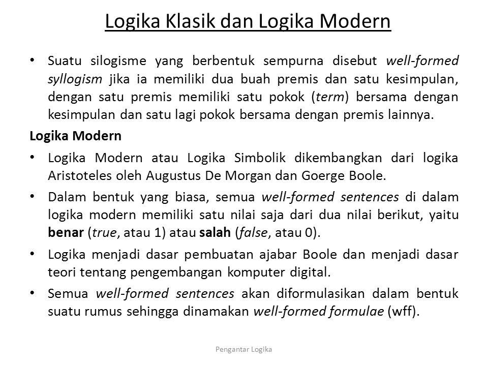 Logika Klasik dan Logika Modern Logika matematika yang menangani masalah well-formed formulae yang hanya memiliki nilai benar atau salah adalah: (1)Logika Proposisional, dengan fokus utama pada pernyataan- pernyataan yang dapat digolongkan dalam pengertian proposisi- proposisi.