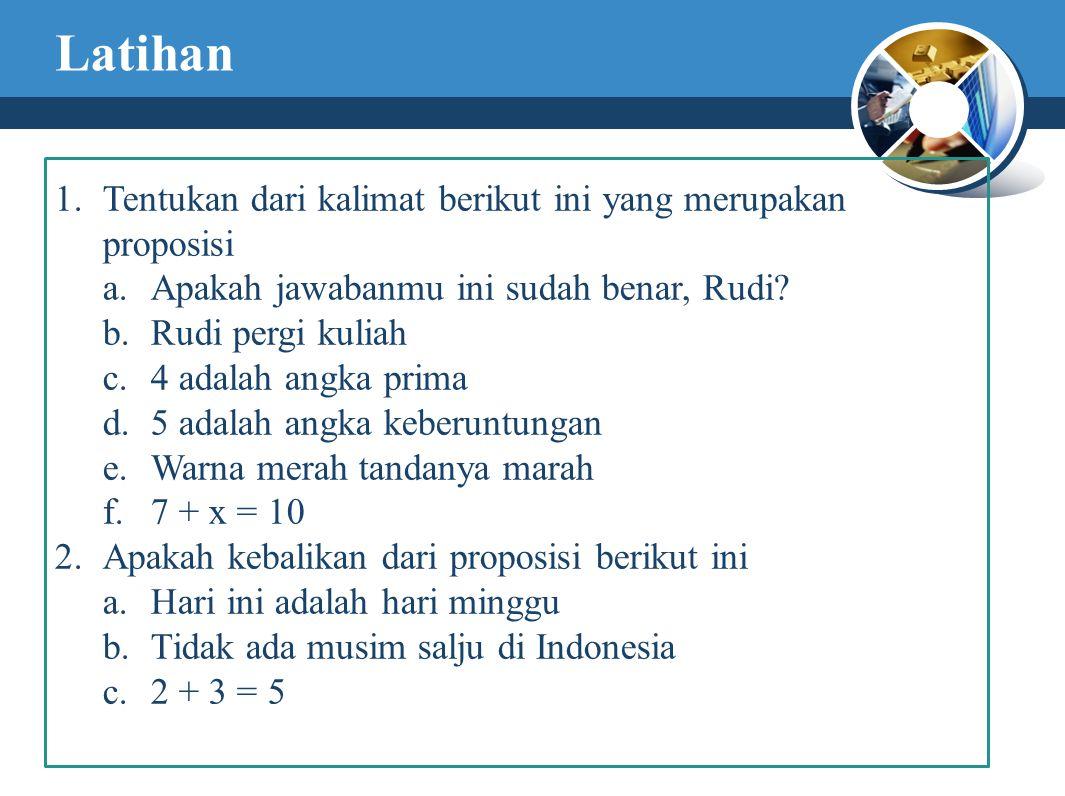 Latihan 1.Tentukan dari kalimat berikut ini yang merupakan proposisi a.Apakah jawabanmu ini sudah benar, Rudi.