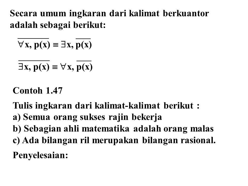 Secara umum ingkaran dari kalimat berkuantor adalah sebagai berikut: Contoh 1.47 Tulis ingkaran dari kalimat-kalimat berikut : a) Semua orang sukses r