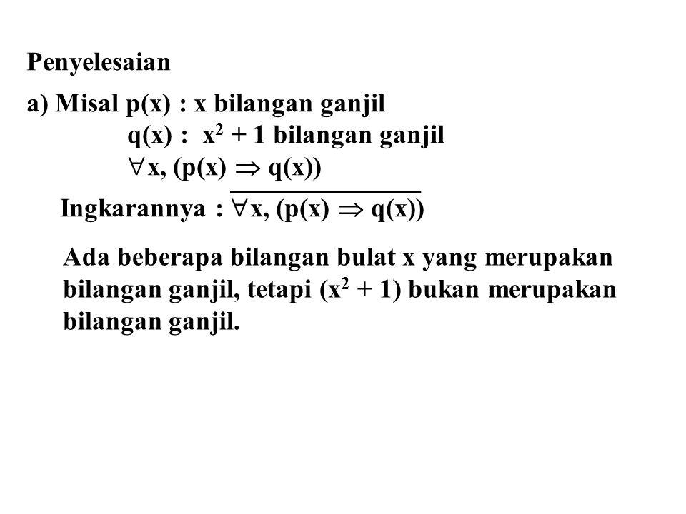 b) Misal r(x) : x bilangan ganjil s(x) : x 2 + 1 bilangan ganjil Kalimat semula  x, (r(x)  s(x)) Ingkarannya  x, (r(x)  s(x)) adalah  x, (r(x)  s(x))   x, (r(x)  s(x))   x, (r(x)  s(x)) Semua bilangan x bukan merupakan bilangan genap atau bukan merupakan merupakan bilangan ganjil