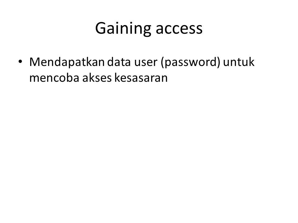 Gaining access Mendapatkan data user (password) untuk mencoba akses kesasaran