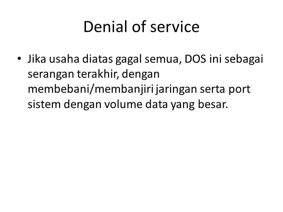Denial of service Jika usaha diatas gagal semua, DOS ini sebagai serangan terakhir, dengan membebani/membanjiri jaringan serta port sistem dengan volu