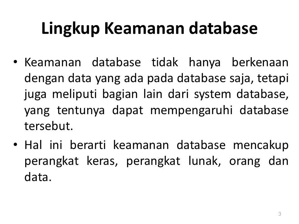 Lingkup Keamanan database Keamanan database tidak hanya berkenaan dengan data yang ada pada database saja, tetapi juga meliputi bagian lain dari syste