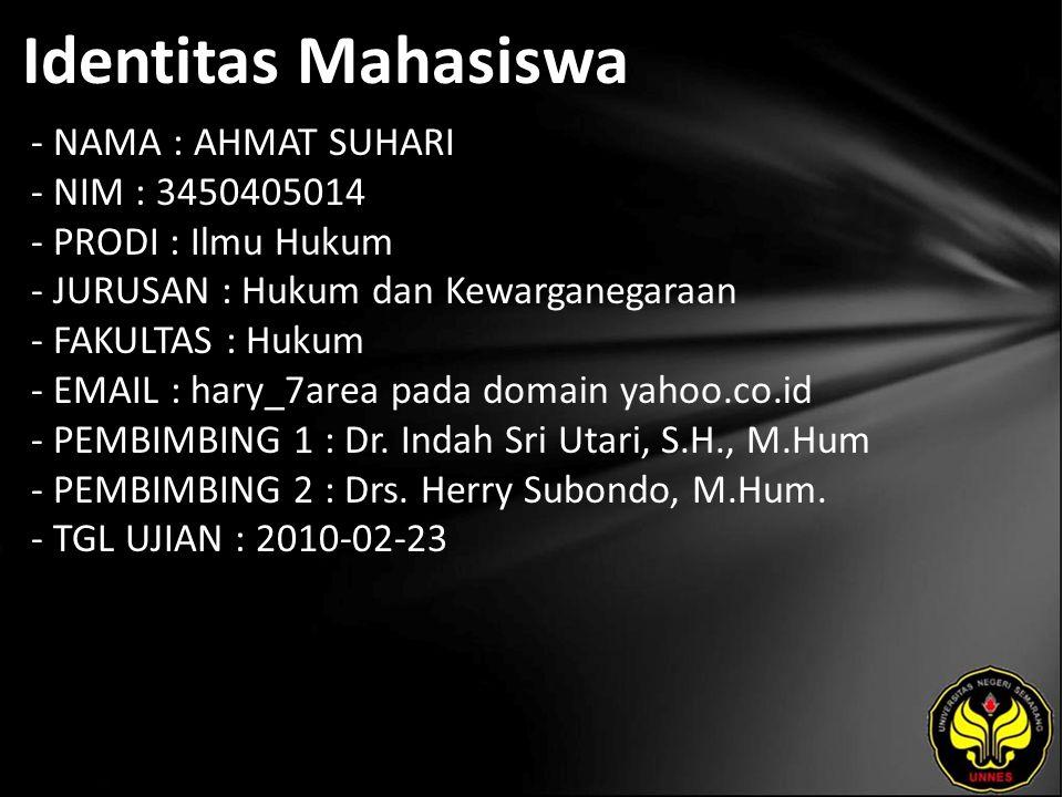 Identitas Mahasiswa - NAMA : AHMAT SUHARI - NIM : 3450405014 - PRODI : Ilmu Hukum - JURUSAN : Hukum dan Kewarganegaraan - FAKULTAS : Hukum - EMAIL : hary_7area pada domain yahoo.co.id - PEMBIMBING 1 : Dr.