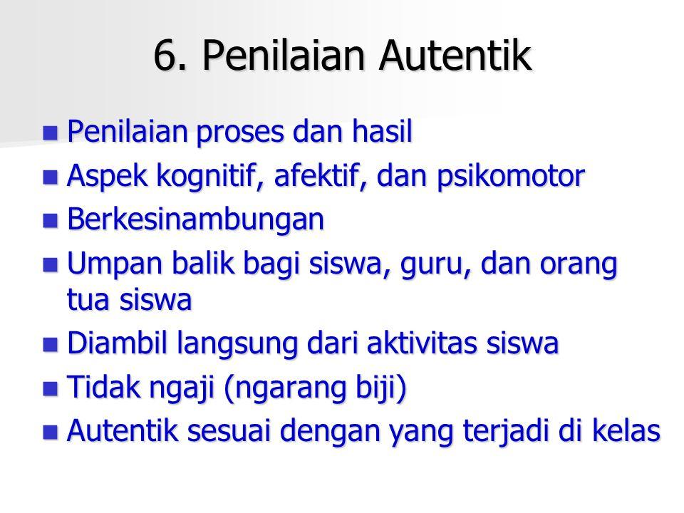 6. Penilaian Autentik Penilaian proses dan hasil Penilaian proses dan hasil Aspek kognitif, afektif, dan psikomotor Aspek kognitif, afektif, dan psiko