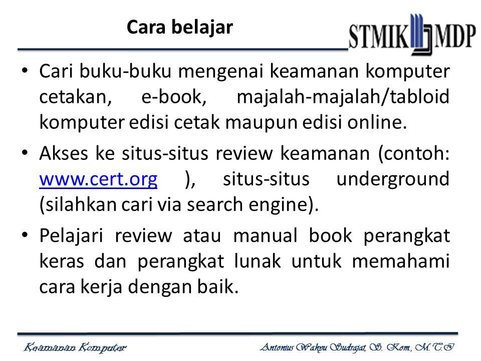 Keamanan Komputer Antonius Wahyu Sudrajat, S. Kom., M.T.I Cara belajar Cari buku-buku mengenai keamanan komputer cetakan, e-book, majalah-majalah/tabl