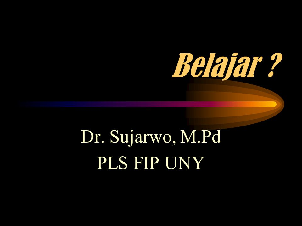 Belajar ? Dr. Sujarwo, M.Pd PLS FIP UNY