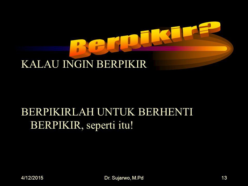 4/12/2015Dr. Sujarwo, M.Pd12 KALAU INGIN MENGAJAR BELAJARLAH UNTUK BERHENTI MENGAJAR!