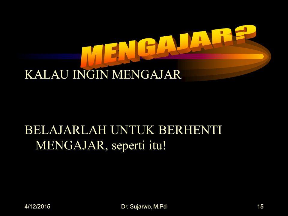 4/12/2015Dr. Sujarwo, M.Pd14 KALAU INGIN BELAJAR BELAJARLAH UNTUK BERHENTI BELAJAR, seperti itu!