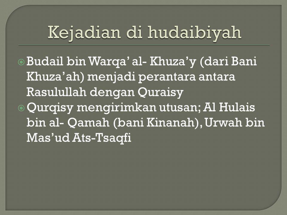  Budail bin Warqa' al- Khuza'y (dari Bani Khuza'ah) menjadi perantara antara Rasulullah dengan Quraisy  Qurqisy mengirimkan utusan; Al Hulais bin al- Qamah (bani Kinanah), Urwah bin Mas'ud Ats-Tsaqfi