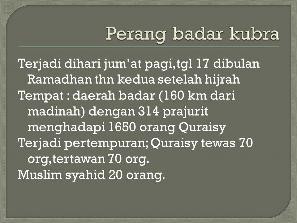 Terjadi dihari jum'at pagi,tgl 17 dibulan Ramadhan thn kedua setelah hijrah Tempat : daerah badar (160 km dari madinah) dengan 314 prajurit menghadapi
