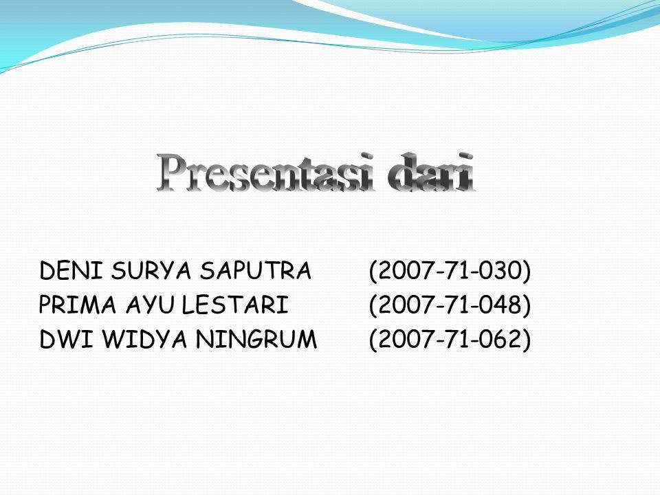DENI SURYA SAPUTRA (2007-71-030) PRIMA AYU LESTARI(2007-71-048) DWI WIDYA NINGRUM (2007-71-062)