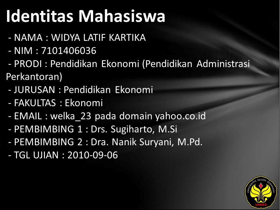 Identitas Mahasiswa - NAMA : WIDYA LATIF KARTIKA - NIM : 7101406036 - PRODI : Pendidikan Ekonomi (Pendidikan Administrasi Perkantoran) - JURUSAN : Pendidikan Ekonomi - FAKULTAS : Ekonomi - EMAIL : welka_23 pada domain yahoo.co.id - PEMBIMBING 1 : Drs.