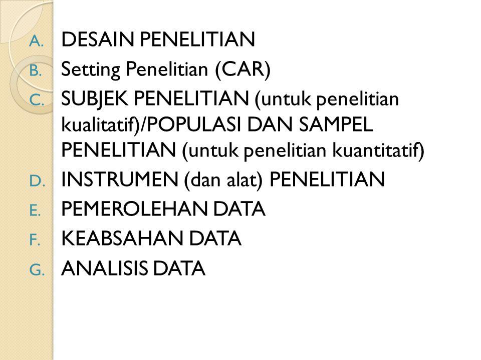 A. DESAIN PENELITIAN B. Setting Penelitian (CAR) C. SUBJEK PENELITIAN (untuk penelitian kualitatif)/POPULASI DAN SAMPEL PENELITIAN (untuk penelitian k