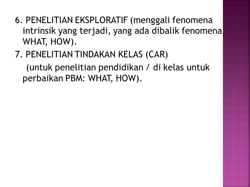 6. PENELITIAN EKSPLORATIF (menggali fenomena intrinsik yang terjadi, yang ada dibalik fenomena, WHAT, HOW). 7. PENELITIAN TINDAKAN KELAS (CAR) (untuk