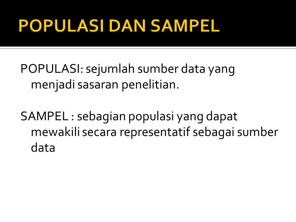 POPULASI: sejumlah sumber data yang menjadi sasaran penelitian. SAMPEL : sebagian populasi yang dapat mewakili secara representatif sebagai sumber dat