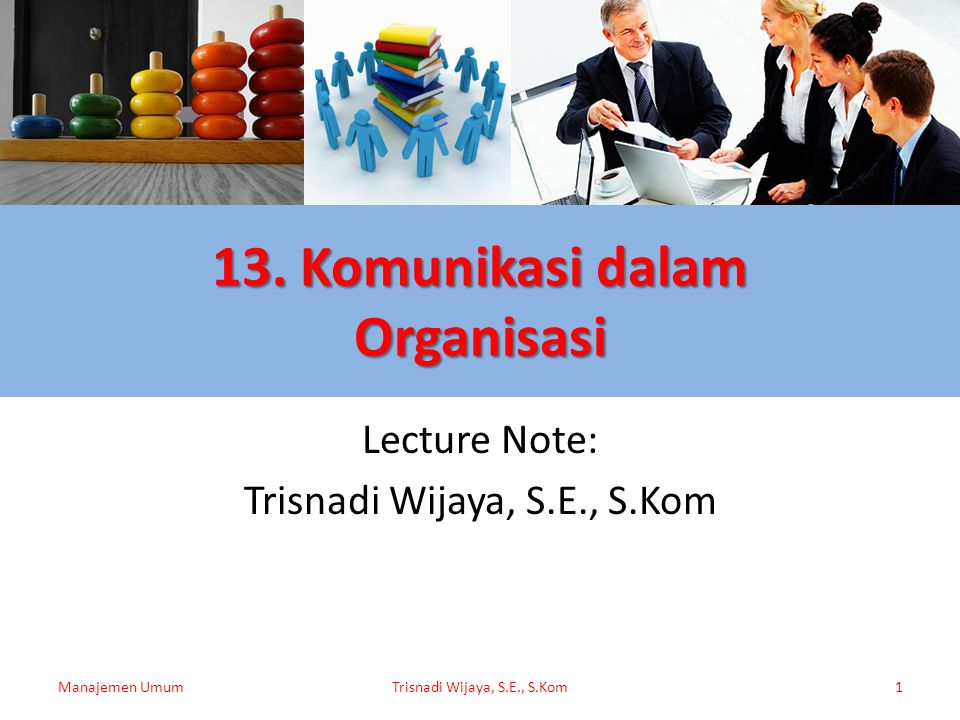 13. Komunikasi dalam Organisasi Lecture Note: Trisnadi Wijaya, S.E., S.Kom Manajemen UmumTrisnadi Wijaya, S.E., S.Kom1