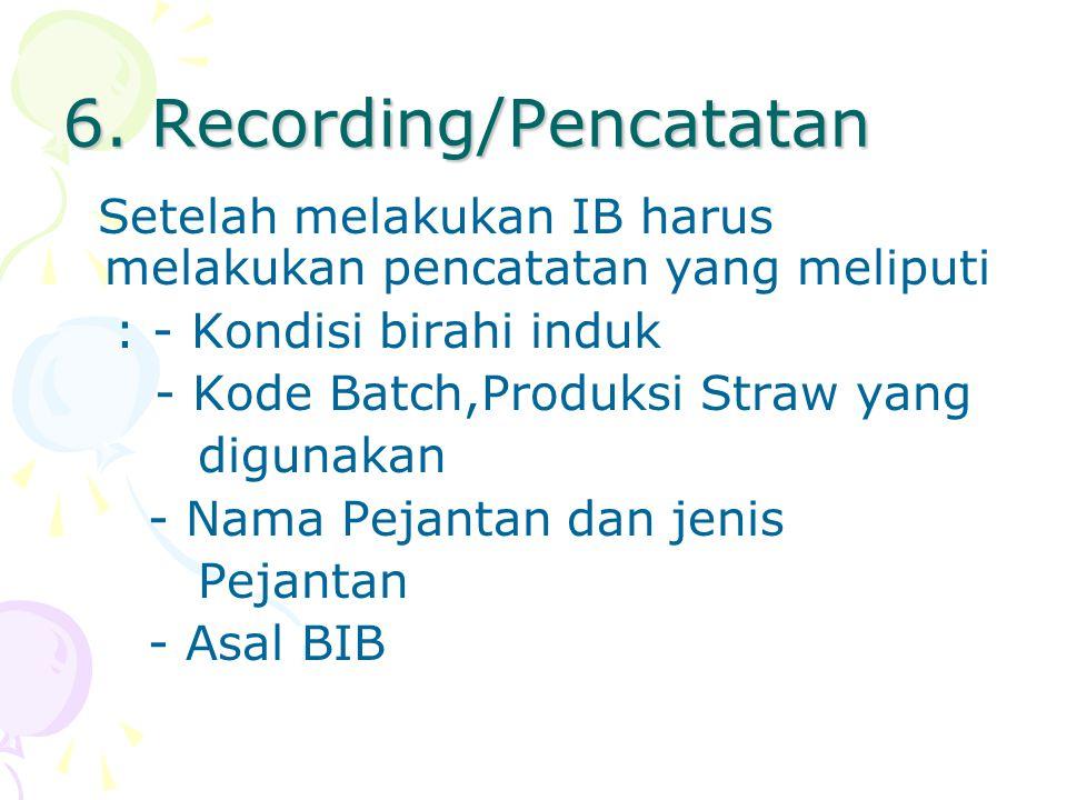 6. Recording/Pencatatan Setelah melakukan IB harus melakukan pencatatan yang meliputi : - Kondisi birahi induk - Kode Batch,Produksi Straw yang diguna