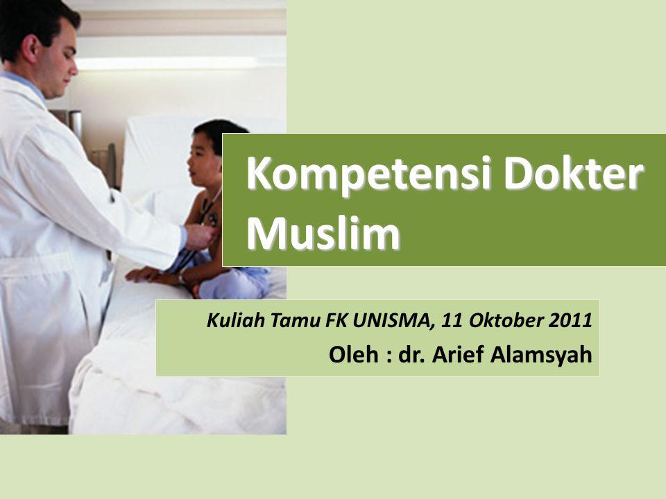Kuliah Tamu FK UNISMA, 11 Oktober 2011 Oleh : dr. Arief Alamsyah Kompetensi Dokter Muslim