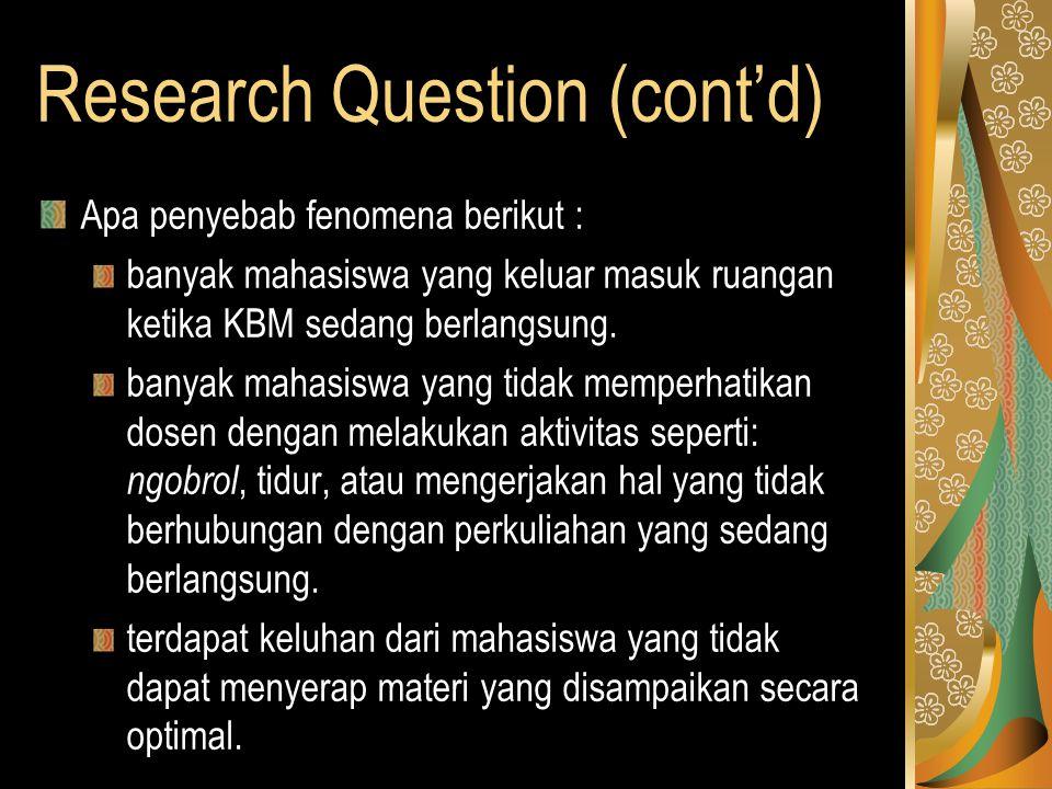 Research Question (cont'd) Apa penyebab fenomena berikut : banyak mahasiswa yang keluar masuk ruangan ketika KBM sedang berlangsung.