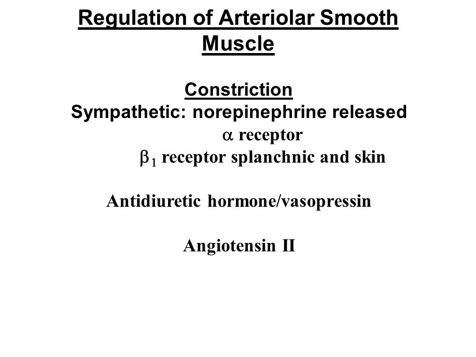 Regulation of Arteriolar Smooth Muscle Constriction Sympathetic: norepinephrine released  receptor    receptor splanchnic and skin Antidiuretic ho