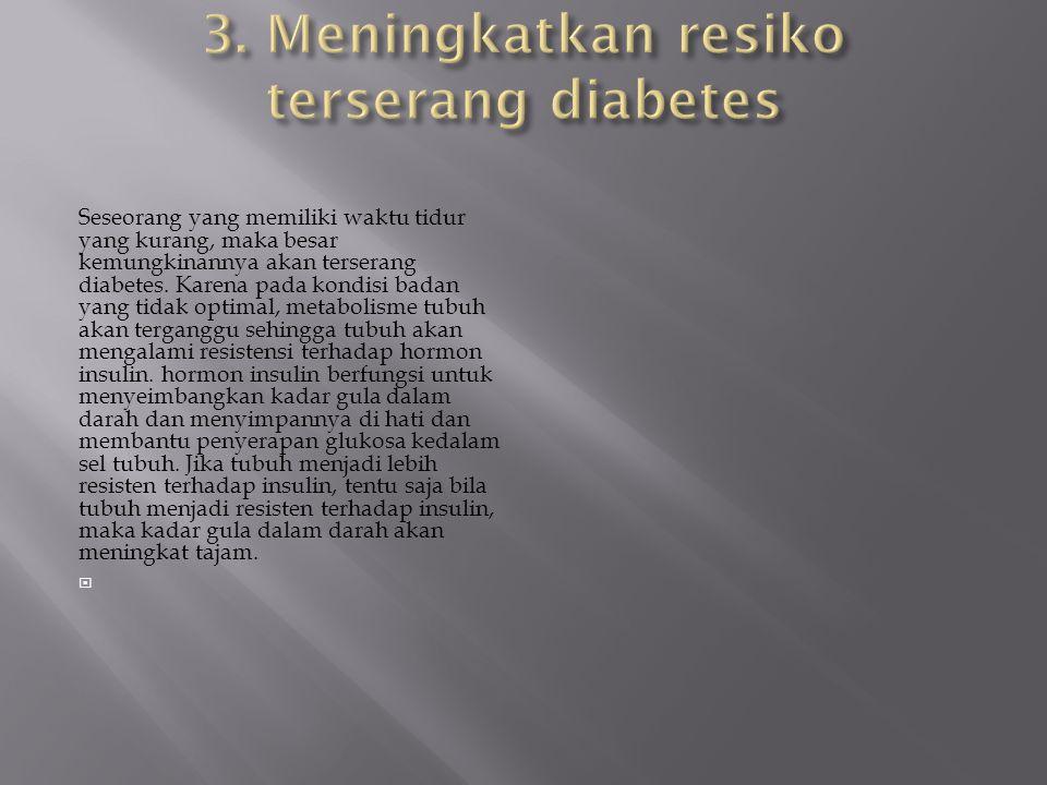 Seseorang yang memiliki waktu tidur yang kurang, maka besar kemungkinannya akan terserang diabetes. Karena pada kondisi badan yang tidak optimal, meta