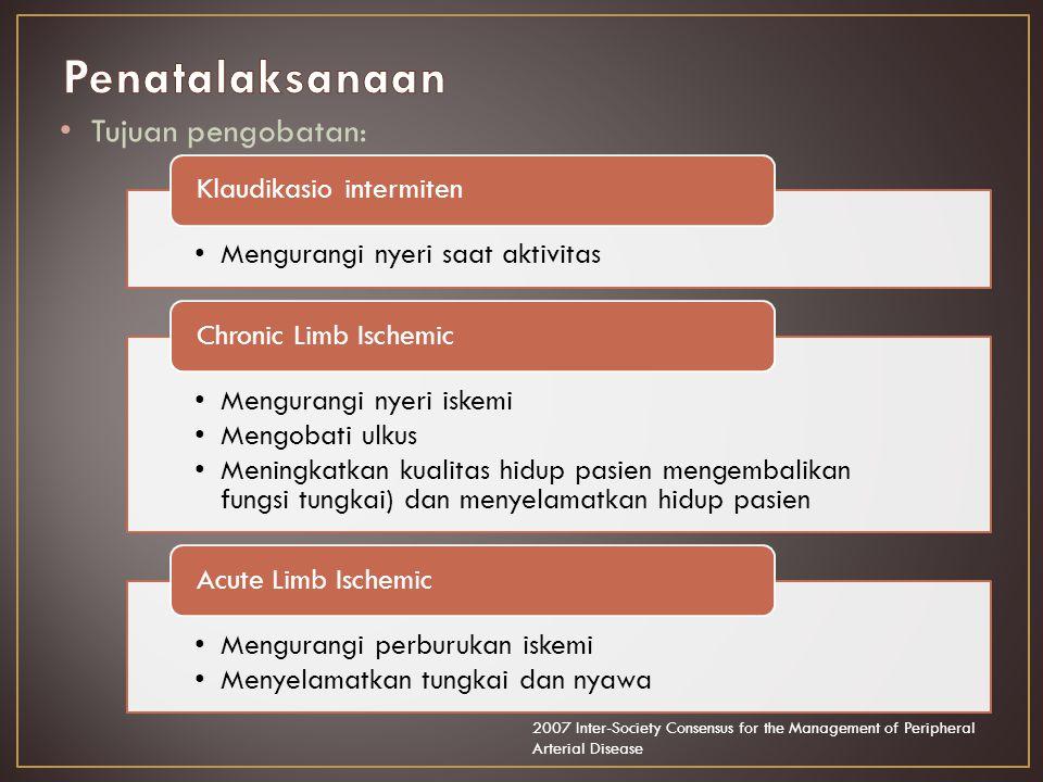 Tujuan pengobatan: Mengurangi nyeri saat aktivitas Klaudikasio intermiten Mengurangi nyeri iskemi Mengobati ulkus Meningkatkan kualitas hidup pasien mengembalikan fungsi tungkai) dan menyelamatkan hidup pasien Chronic Limb Ischemic Mengurangi perburukan iskemi Menyelamatkan tungkai dan nyawa Acute Limb Ischemic 2007 Inter-Society Consensus for the Management of Peripheral Arterial Disease