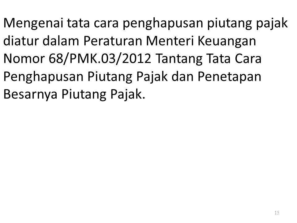 15 Mengenai tata cara penghapusan piutang pajak diatur dalam Peraturan Menteri Keuangan Nomor 68/PMK.03/2012 Tantang Tata Cara Penghapusan Piutang Paj