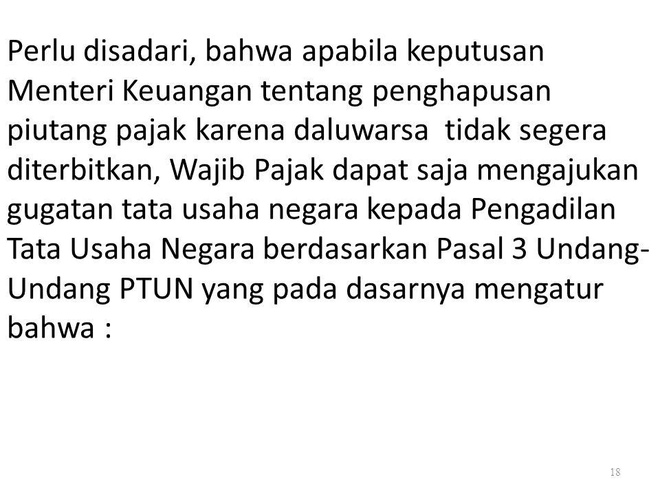 18 Perlu disadari, bahwa apabila keputusan Menteri Keuangan tentang penghapusan piutang pajak karena daluwarsa tidak segera diterbitkan, Wajib Pajak d