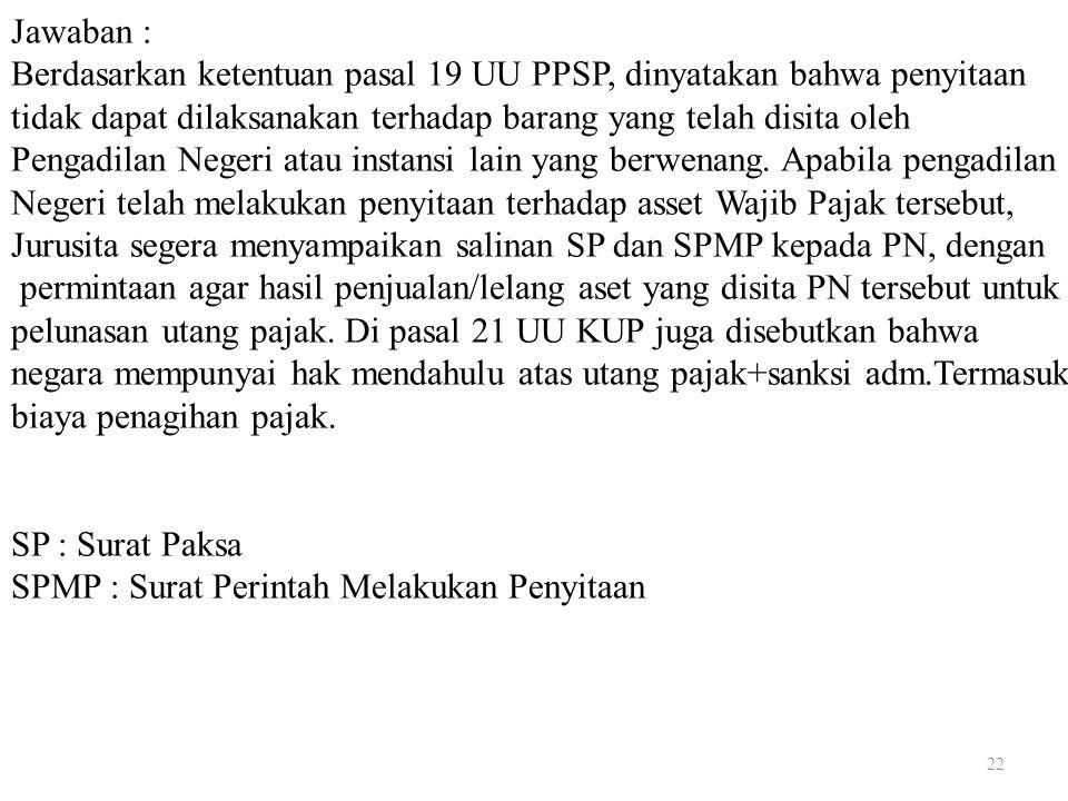 22 Jawaban : Berdasarkan ketentuan pasal 19 UU PPSP, dinyatakan bahwa penyitaan tidak dapat dilaksanakan terhadap barang yang telah disita oleh Pengad