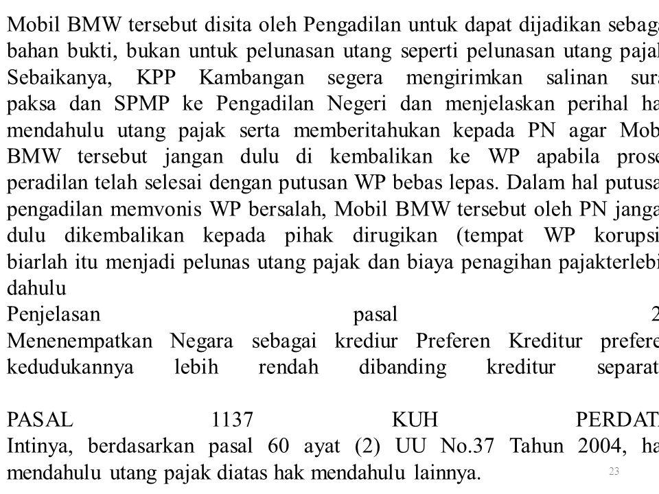 23 Mobil BMW tersebut disita oleh Pengadilan untuk dapat dijadikan sebagai bahan bukti, bukan untuk pelunasan utang seperti pelunasan utang pajak. Seb
