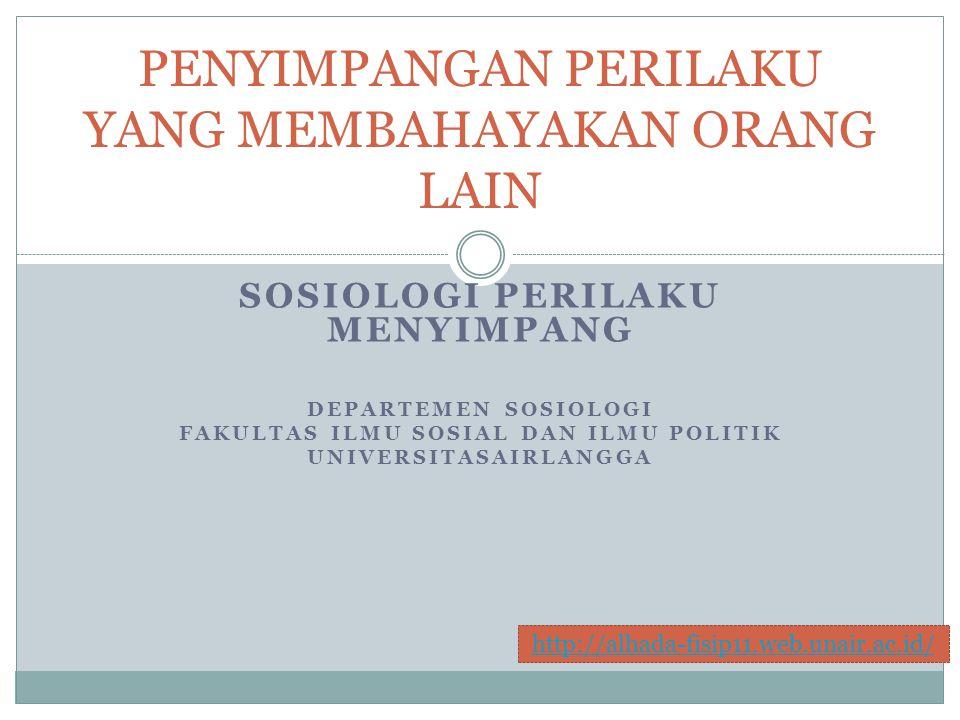 SOSIOLOGI PERILAKU MENYIMPANG DEPARTEMEN SOSIOLOGI FAKULTAS ILMU SOSIAL DAN ILMU POLITIK UNIVERSITASAIRLANGGA PENYIMPANGAN PERILAKU YANG MEMBAHAYAKAN