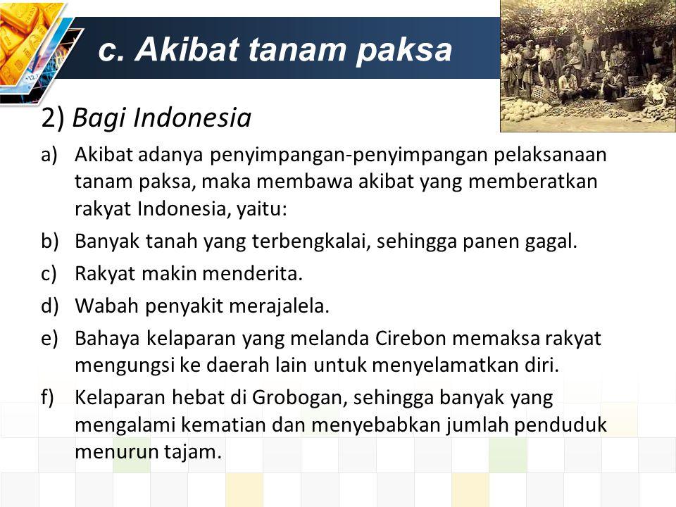 c. Akibat tanam paksa 2) Bagi Indonesia a)Akibat adanya penyimpangan-penyimpangan pelaksanaan tanam paksa, maka membawa akibat yang memberatkan rakyat