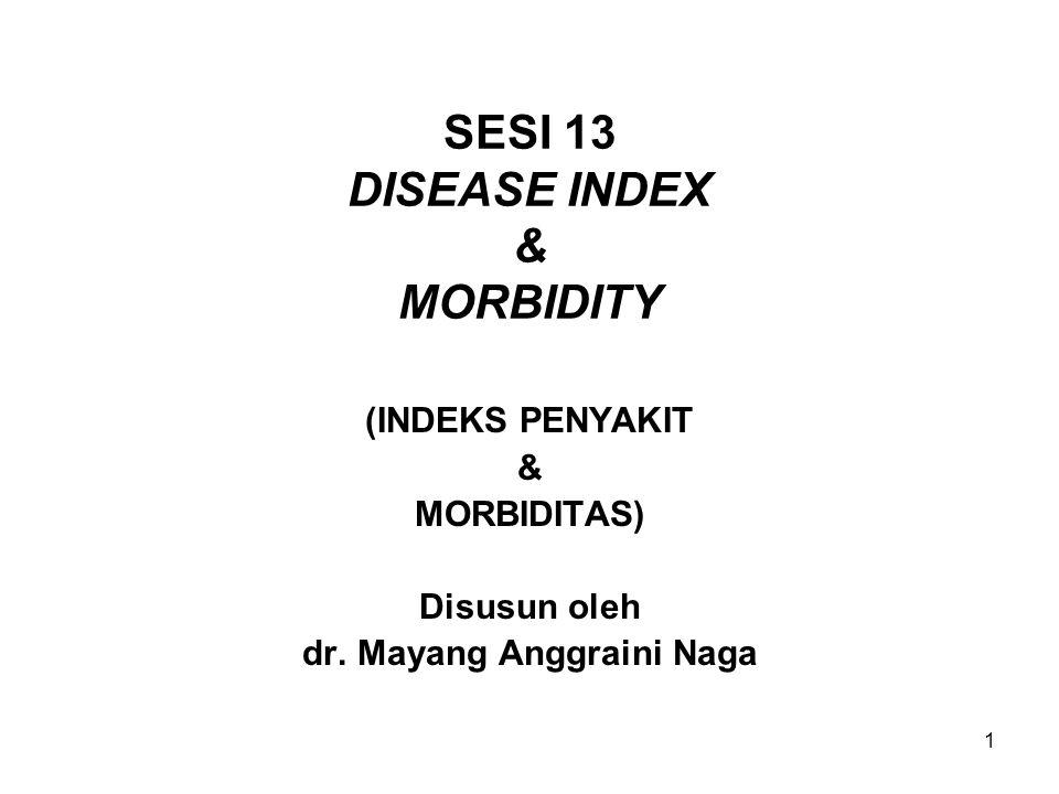 1 SESI 13 DISEASE INDEX & MORBIDITY (INDEKS PENYAKIT & MORBIDITAS) Disusun oleh dr. Mayang Anggraini Naga